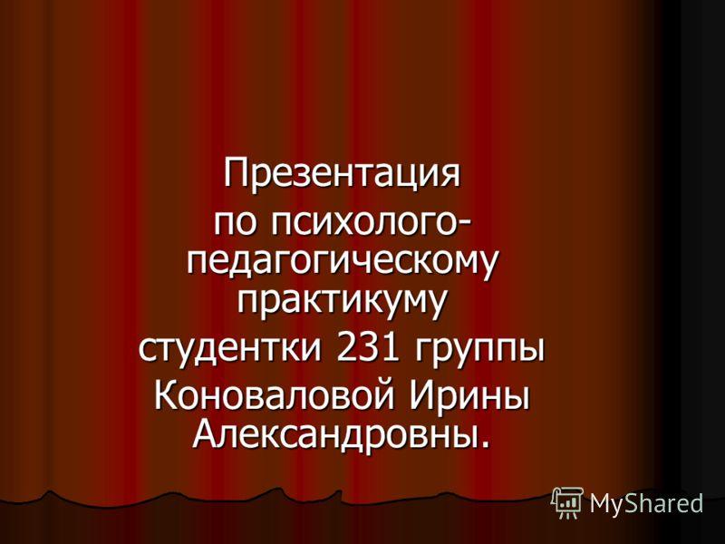 Презентация по психолого- педагогическому практикуму студентки 231 группы Коноваловой Ирины Александровны.