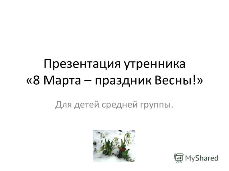 Презентация утренника «8 Марта – праздник Весны!» Для детей средней группы.