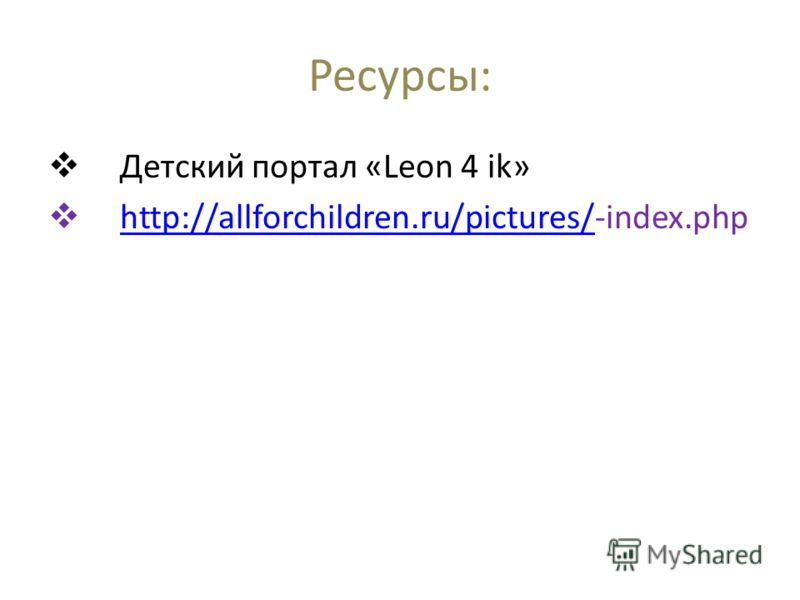 Ресурсы: Детский портал «Leon 4 ik» http://allforchildren.ru/pictures/-index.phphttp://allforchildren.ru/pictures/