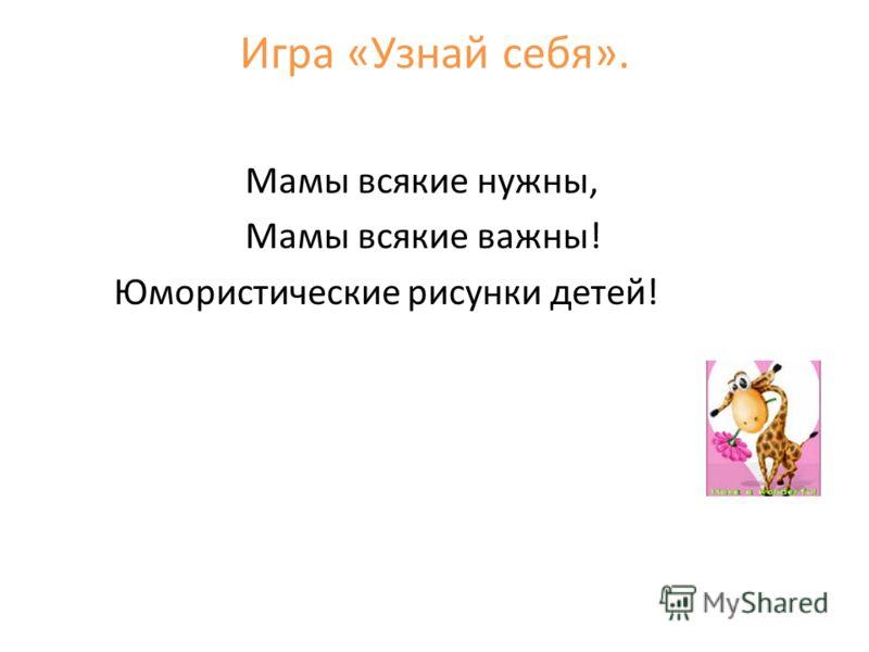 Игра «Узнай себя». Мамы всякие нужны, Мамы всякие важны! Юмористические рисунки детей!