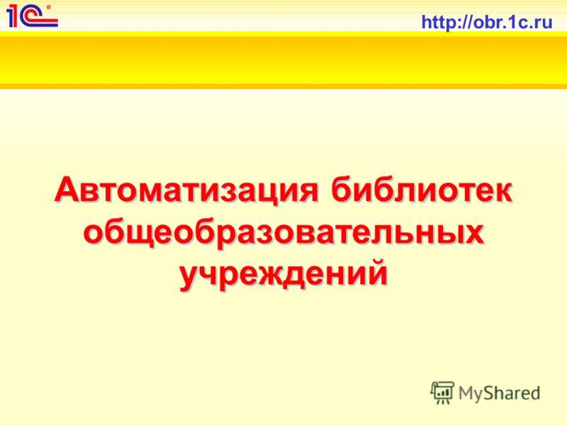http://obr.1c.ru Автоматизация библиотек общеобразовательных учреждений