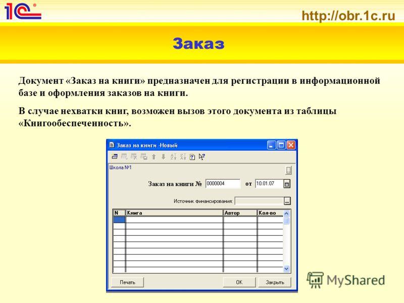 http://obr.1c.ru Заказ Документ «Заказ на книги» предназначен для регистрации в информационной базе и оформления заказов на книги. В случае нехватки книг, возможен вызов этого документа из таблицы «Книгообеспеченность».