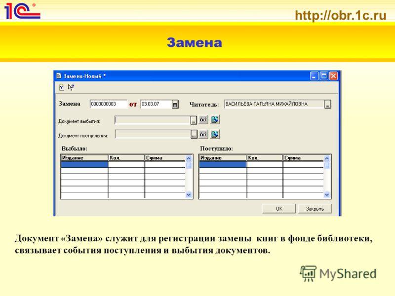 http://obr.1c.ru Замена Документ «Замена» служит для регистрации замены книг в фонде библиотеки, связывает события поступления и выбытия документов.