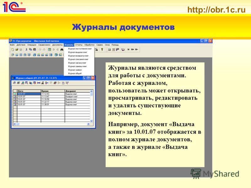 http://obr.1c.ru Журналы документов Журналы являются средством для работы с документами. Работая с журналом, пользователь может открывать, просматривать, редактировать и удалять существующие документы. Например, документ «Выдача книг» за 10.01.07 ото