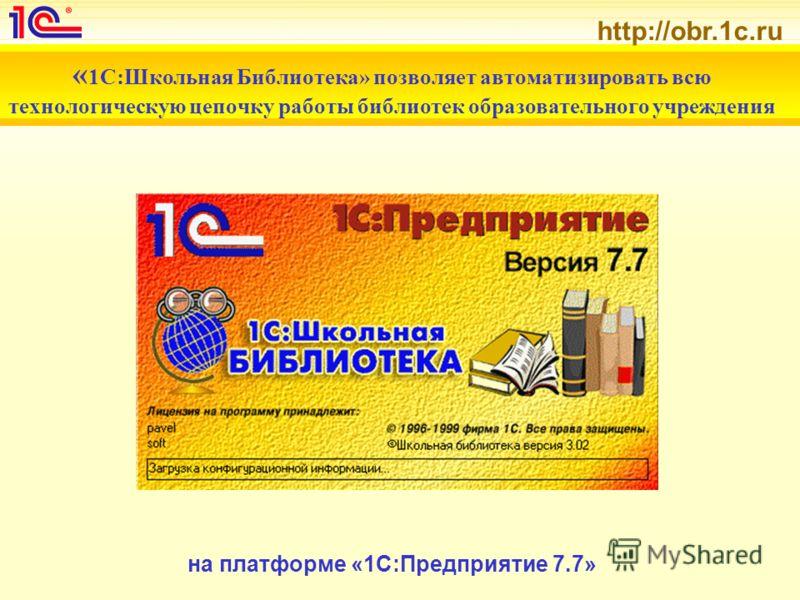 http://obr.1c.ru « 1С:Школьная Библиотека» позволяет автоматизировать всю технологическую цепочку работы библиотек образовательного учреждения на платформе «1С:Предприятие 7.7»