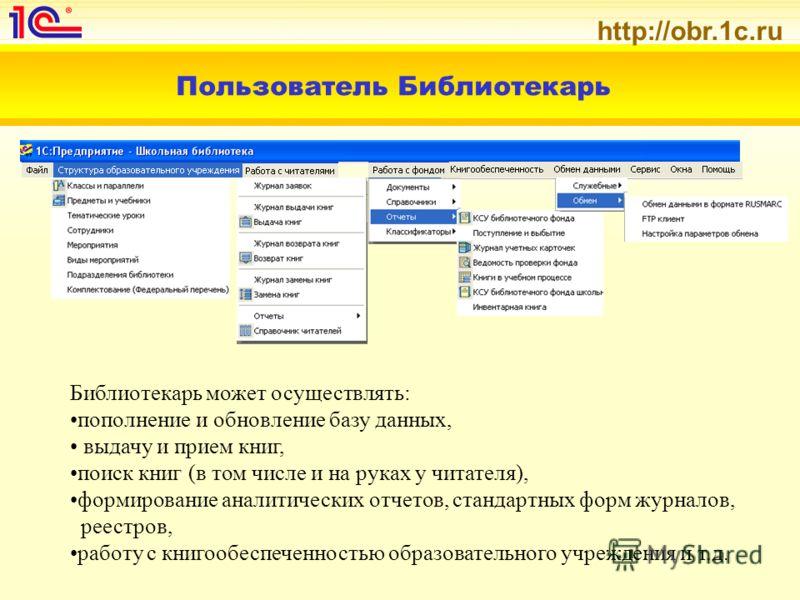 http://obr.1c.ru Пользователь Библиотекарь Библиотекарь может осуществлять: пополнение и обновление базу данных, выдачу и прием книг, поиск книг (в том числе и на руках у читателя), формирование аналитических отчетов, стандартных форм журналов, реест