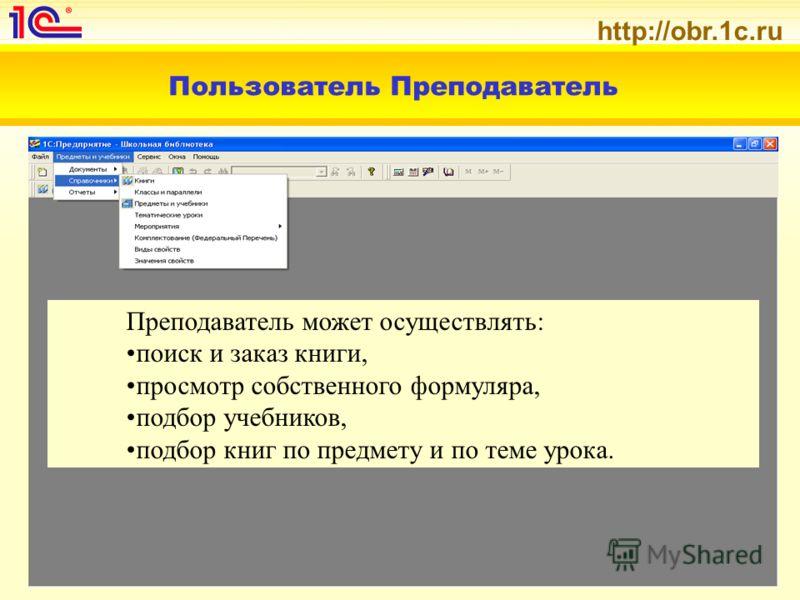 http://obr.1c.ru Пользователь Преподаватель Преподаватель может осуществлять: поиск и заказ книги, просмотр собственного формуляра, подбор учебников, подбор книг по предмету и по теме урока.