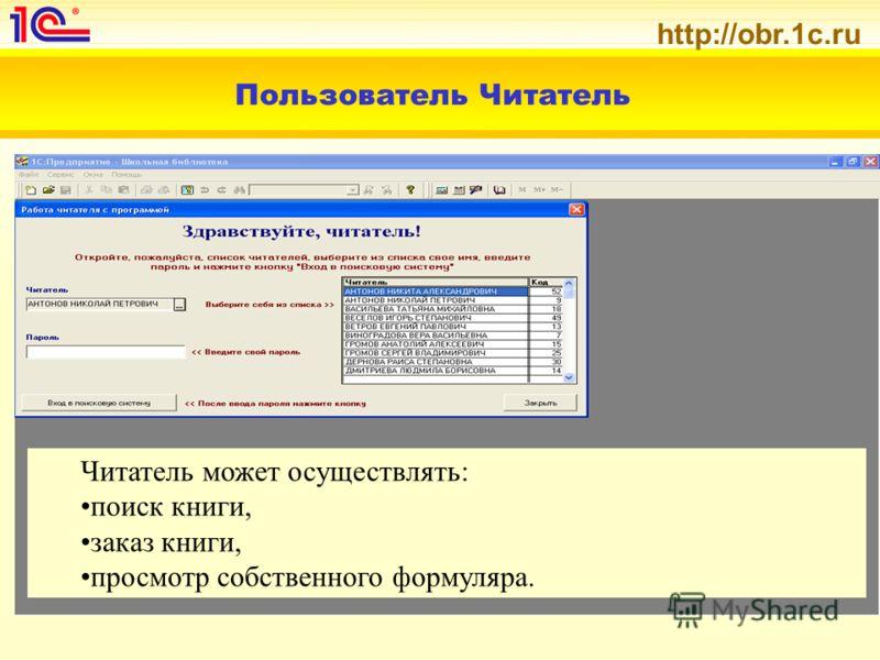 http://obr.1c.ru Пользователь Читатель Читатель может осуществлять: поиск книги, заказ книги, просмотр собственного формуляра.