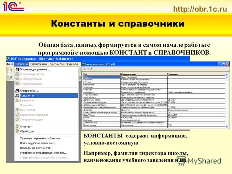 http://obr.1c.ru Константы и справочники Общая база данных формируется в самом начале работы с программой с помощью КОНСТАНТ и СПРАВОЧНИКОВ. КОНСТАНТЫ содержат информацию, условно-постоянную. Например, фамилия директора школы, наименование учебного з