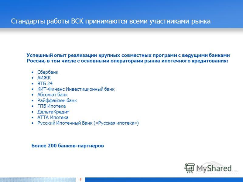 8 Стандарты работы ВСК принимаются всеми участниками рынка Успешный опыт реализации крупных совместных программ с ведущими банками России, в том числе с основными операторами рынка ипотечного кредитования: Сбербанк АИЖК ВТБ 24 КИТ-Финанс Инвестиционн