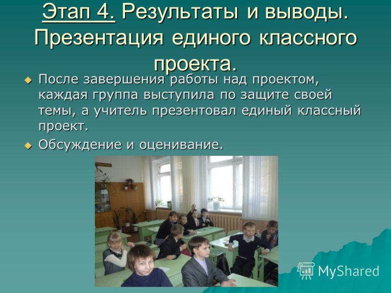 Этап 4. Результаты и выводы. Презентация единого классного проекта. После завершения работы над проектом, каждая группа выступила по защите своей темы