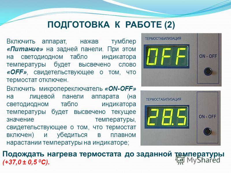 ПОДГОТОВКА К РАБОТЕ (2) Включить аппарат, нажав тумблер «Питание» на задней панели. При этом на светодиодном табло индикатора температуры будет высвечено слово «OFF», свидетельствующее о том, что термостат отключен. Подождать нагрева термостата до за