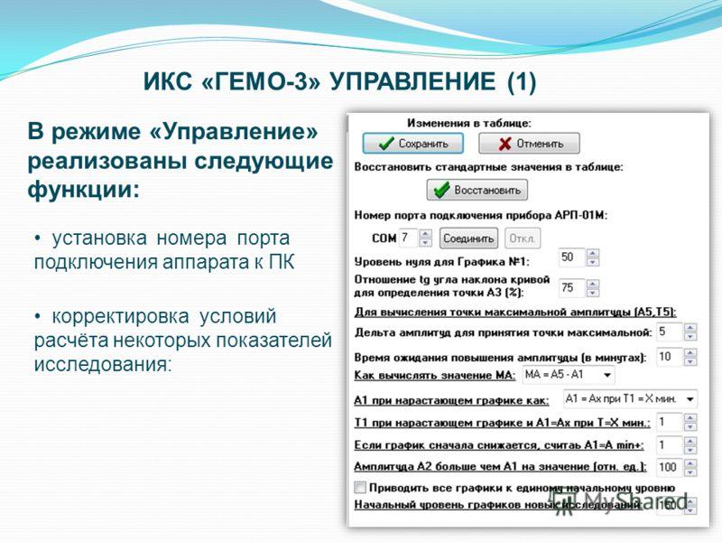 ИКС «ГЕМО-3» УПРАВЛЕНИЕ (1) В режиме «Управление» реализованы следующие функции: установка номера порта подключения аппарата к ПК корректировка условий расчёта некоторых показателей исследования: