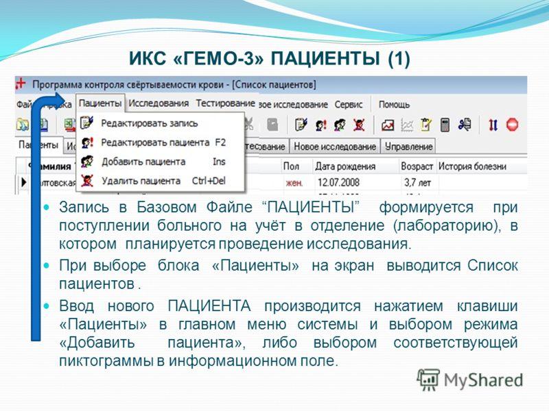 ИКС «ГЕМО-3» ПАЦИЕНТЫ (1) Запись в Базовом Файле ПАЦИЕНТЫ формируется при поступлении больного на учёт в отделение (лабораторию), в котором планируется проведение исследования. При выборе блока «Пациенты» на экран выводится Список пациентов. Ввод нов