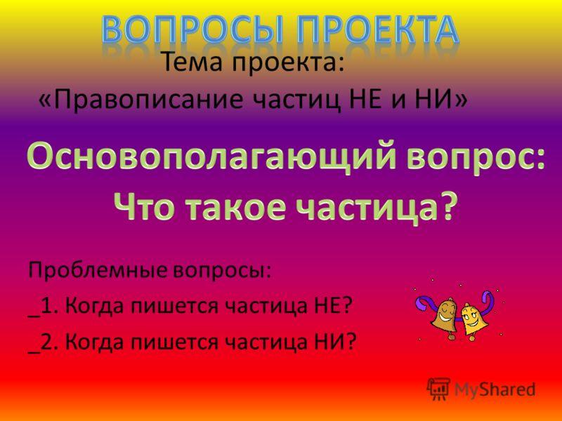 Тема проекта: «Правописание частиц НЕ и НИ» Проблемные вопросы: _1. Когда пишется частица НЕ? _2. Когда пишется частица НИ?