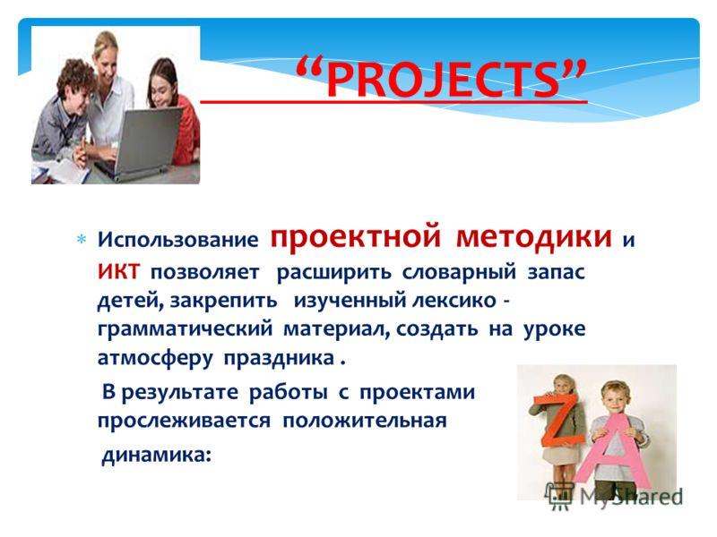 Использование проектной методики и ИКТ позволяет расширить словарный запас детей, закрепить изученный лексико - грамматический материал, создать на уроке атмосферу праздника. В результате работы с проектами прослеживается положительная динамика: PROJ