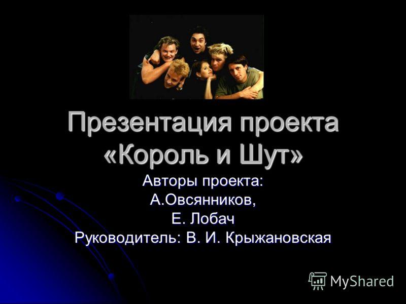 Презентация проекта «Король и Шут» Авторы проекта: А.Овсянников, Е. Лобач Руководитель: В. И. Крыжановская