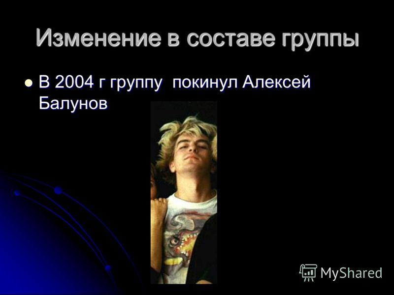 Изменение в составе группы В 2004 г группу покинул Алексей Балунов В 2004 г группу покинул Алексей Балунов