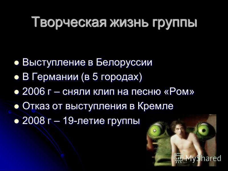 Творческая жизнь группы Выступление в Белоруссии Выступление в Белоруссии В Германии (в 5 городах) В Германии (в 5 городах) 2006 г – сняли клип на песню «Ром» 2006 г – сняли клип на песню «Ром» Отказ от выступления в Кремле Отказ от выступления в Кре