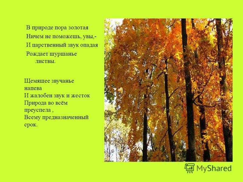 В природе пора золотая Ничем не поможешь, увы,- И царственный звук опадая Рождает шуршанье листвы. Щемящее звучанье напева И жалобен звук и жесток Природа во всём преуспела, Всему предназначенный срок.