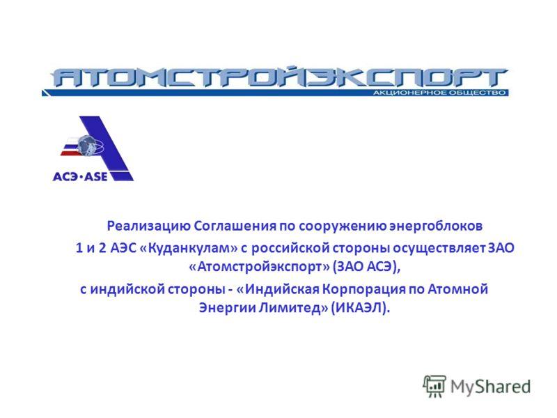 Реализацию Соглашения по сооружению энергоблоков 1 и 2 АЭС «Куданкулам» с российской стороны осуществляет ЗАО «Атомстройэкспорт» (ЗАО АСЭ), с индийской стороны - «Индийская Корпорация по Атомной Энергии Лимитед» (ИКАЭЛ).