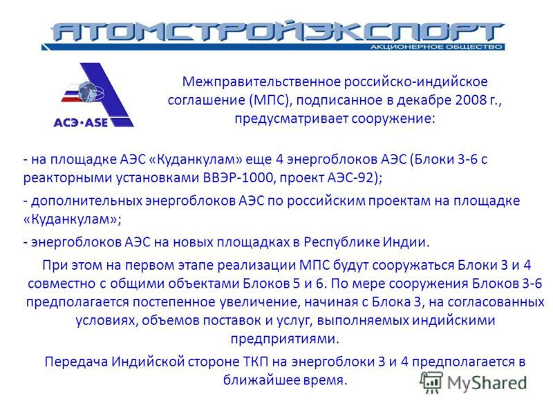 Kudankulam Nuclear Power Project - на площадке АЭС «Куданкулам» еще 4 энергоблоков АЭС (Блоки 3-6 с реакторными установками ВВЭР-1000, проект АЭС-92); - дополнительных энергоблоков АЭС по российским проектам на площадке «Куданкулам»; - энергоблоков А