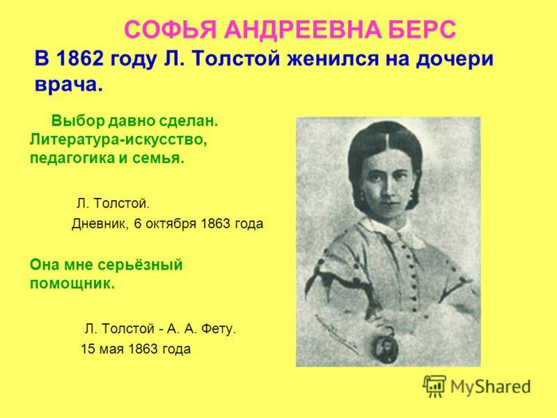 СОФЬЯ АНДРЕЕВНА БЕРС В 1862 году Л. Толстой женился на дочери врача. Выбор давно сделан. Литература-искусство, педагогика и семья. Л. Толстой. Дневник, 6 октября 1863 года Она мне серьёзный помощник. Л. Толстой - А. А. Фету. 15 мая 1863 года