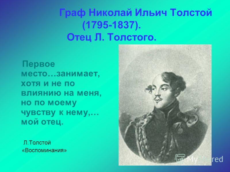 Граф Николай Ильич Толстой (1795-1837). Отец Л. Толстого. Первое место…занимает, хотя и не по влиянию на меня, но по моему чувству к нему,… мой отец. Л.Толстой «Воспоминания»
