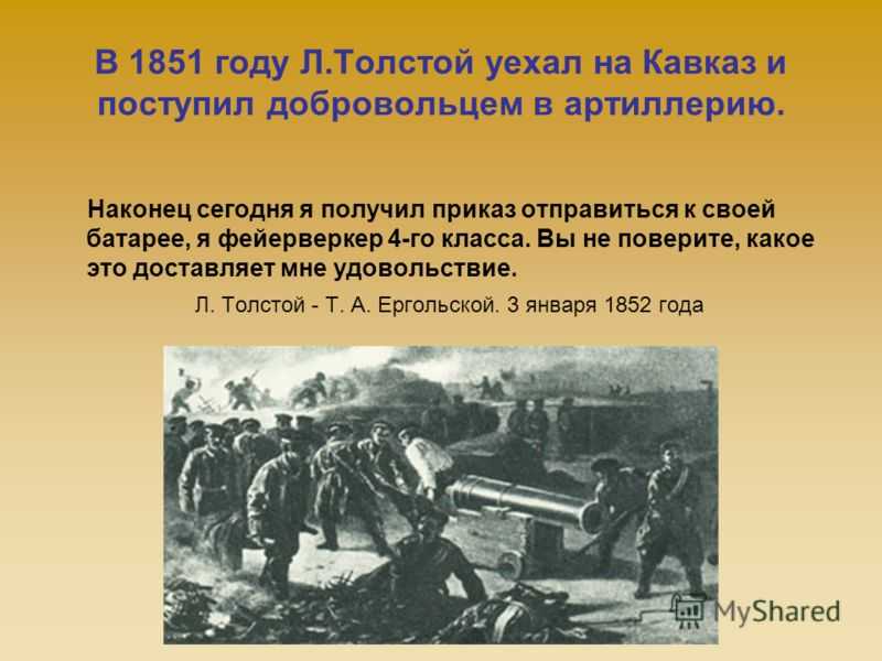 В 1851 году Л.Толстой уехал на Кавказ и поступил добровольцем в артиллерию. Наконец сегодня я получил приказ отправиться к своей батарее, я фейерверкер 4-го класса. Вы не поверите, какое это доставляет мне удовольствие. Л. Толстой - Т. А. Ергольской.