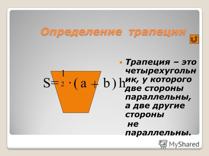 Определение трапеции Трапеция – это четырехугольн ик, у которого две стороны параллельны, а две другие стороны не параллельны. S =·(a + b)h 1212