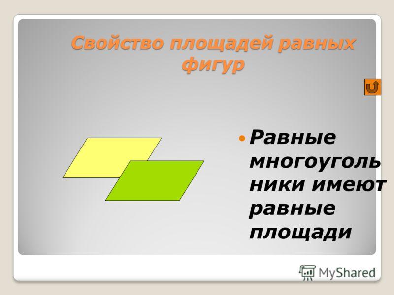 Свойство площадей равных фигур Равные многоуголь ники имеют равные площади