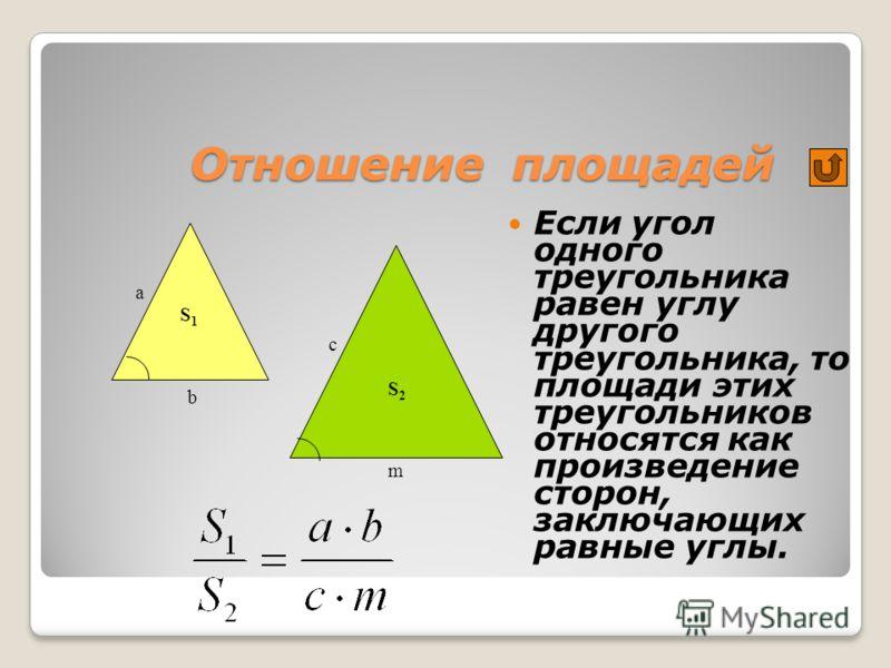 Отношение площадей Если угол одного треугольника равен углу другого треугольника, то площади этих треугольников относятся как произведение сторон, заключающих равные углы. a b m c S1S1 S2S2