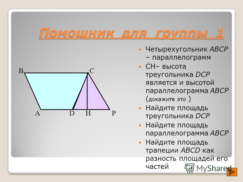 Помощник для группы 1 Четырехугольник ABCP – параллелограмм СH– высота треугольника DCP является и высотой параллелограмма ABCP ( докажите это ) Найдите площадь треугольника DCP Найдите площадь параллелограмма ABCP Найдите площадь трапеции ABCD как р