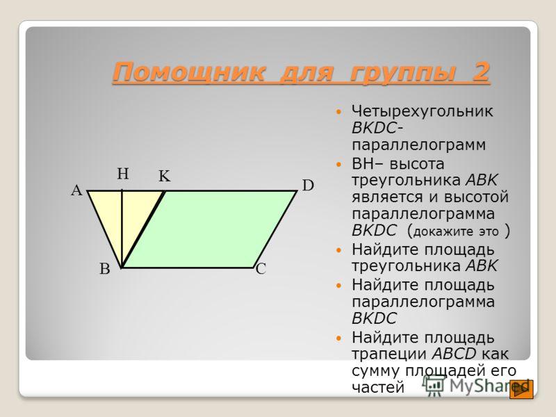 Помощник для группы 2 Четырехугольник BKDC- параллелограмм BH– высота треугольника ABK является и высотой параллелограмма BKDC ( докажите это ) Найдите площадь треугольника ABK Найдите площадь параллелограмма BKDC Найдите площадь трапеции ABCD как су