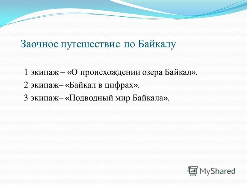 Заочное путешествие по Байкалу 1 экипаж – «О происхождении озера Байкал». 2 экипаж– «Байкал в цифрах». 3 экипаж– «Подводный мир Байкала».