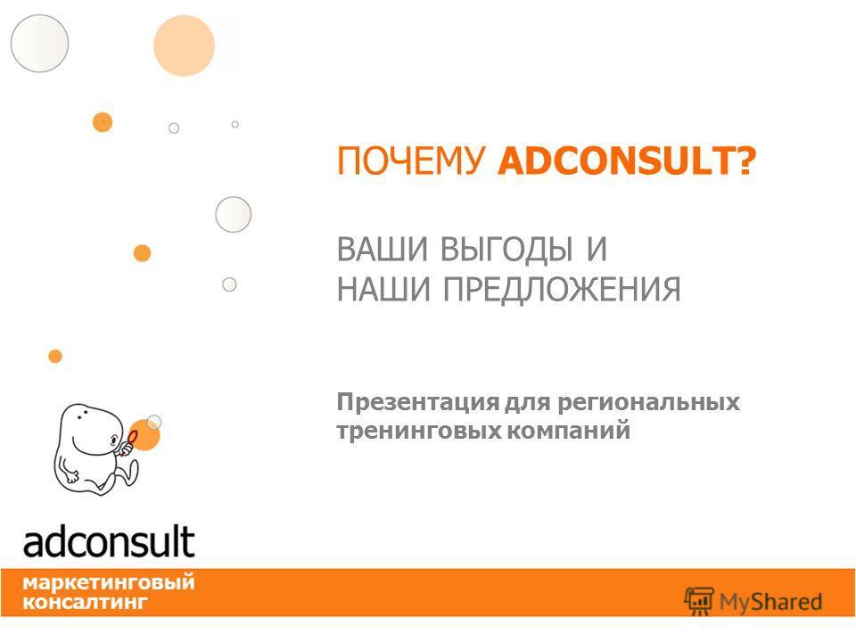 ПОЧЕМУ ADCONSULT? ВАШИ ВЫГОДЫ И НАШИ ПРЕДЛОЖЕНИЯ Презентация для региональных тренинговых компаний
