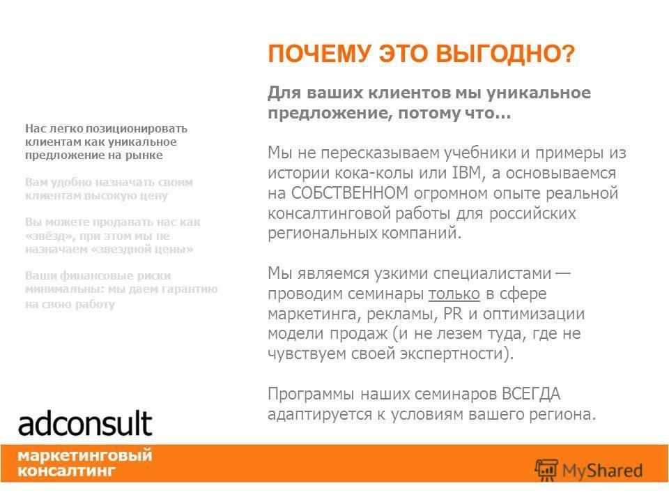 Для ваших клиентов мы уникальное предложение, потому что… Мы не пересказываем учебники и примеры из истории кока-колы или IBM, а основываемся на СОБСТВЕННОМ огромном опыте реальной консалтинговой работы для российских региональных компаний. Мы являем
