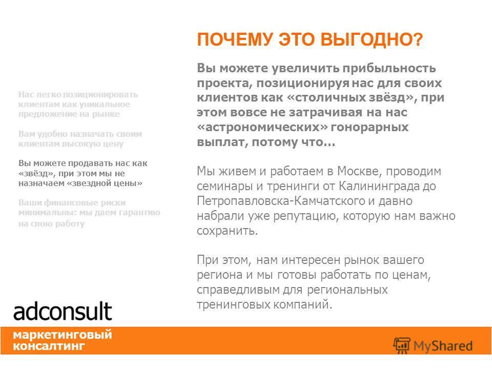 Вы можете увеличить прибыльность проекта, позиционируя нас для своих клиентов как «столичных звёзд», при этом вовсе не затрачивая на нас «астрономических» гонорарных выплат, потому что… Мы живем и работаем в Москве, проводим семинары и тренинги от Ка