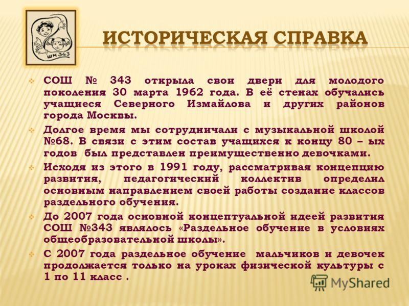 СОШ 343 открыла свои двери для молодого поколения 30 марта 1962 года. В её стенах обучались учащиеся Северного Измайлова и других районов города Москвы. Долгое время мы сотрудничали с музыкальной школой 68. В связи с этим состав учащихся к концу 80 –