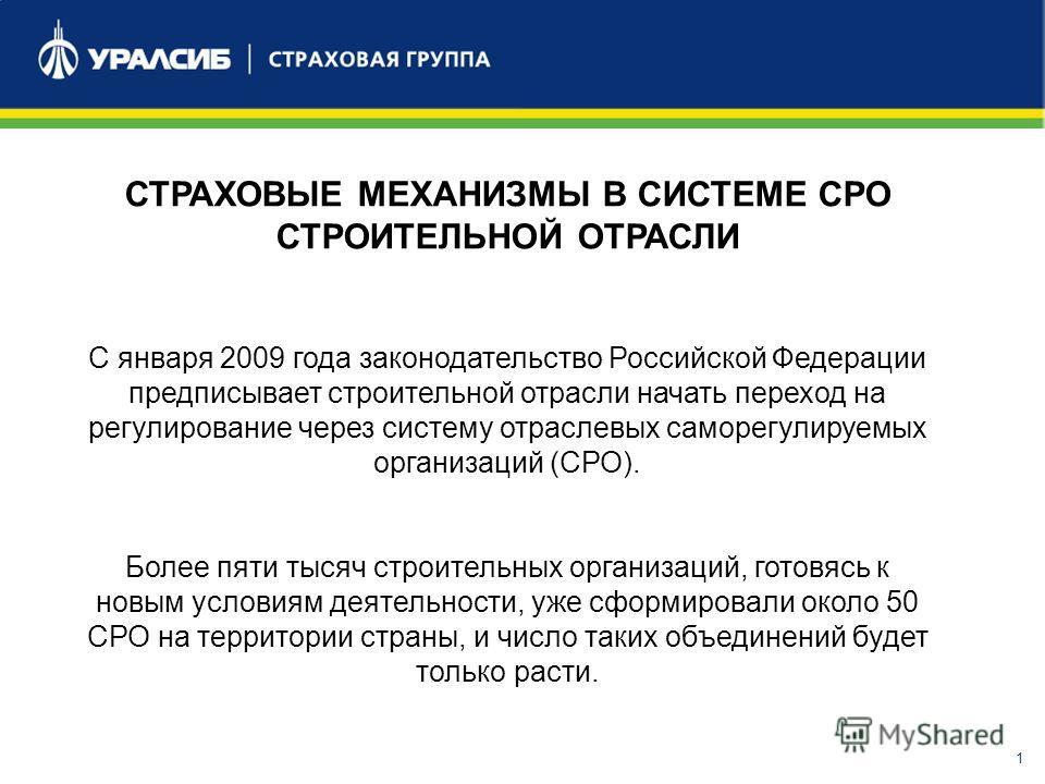 1 СТРАХОВЫЕ МЕХАНИЗМЫ В СИСТЕМЕ СРО СТРОИТЕЛЬНОЙ ОТРАСЛИ С января 2009 года законодательство Российской Федерации предписывает строительной отрасли начать переход на регулирование через систему отраслевых саморегулируемых организаций (СРО). Более пят