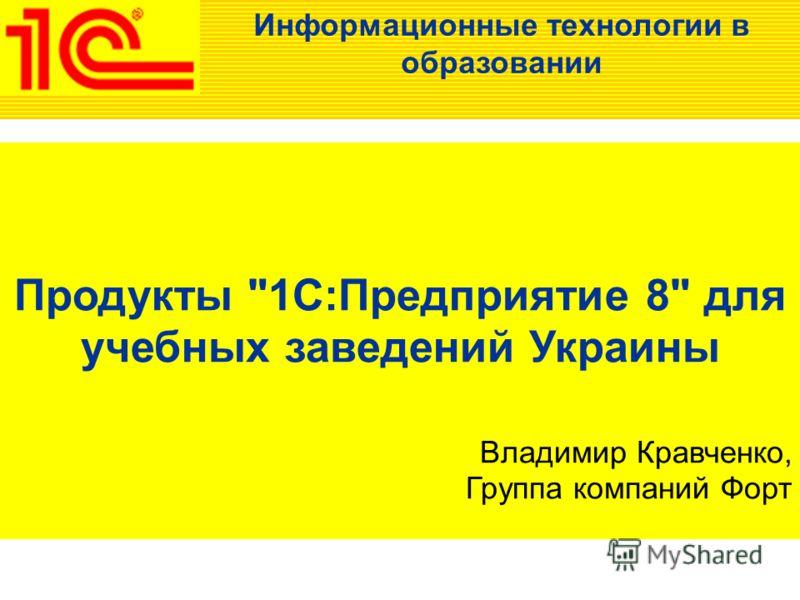 Продукты 1C:Предприятие 8 для учебных заведений Украины Владимир Кравченко, Группа компаний Форт Информационные технологии в образовании
