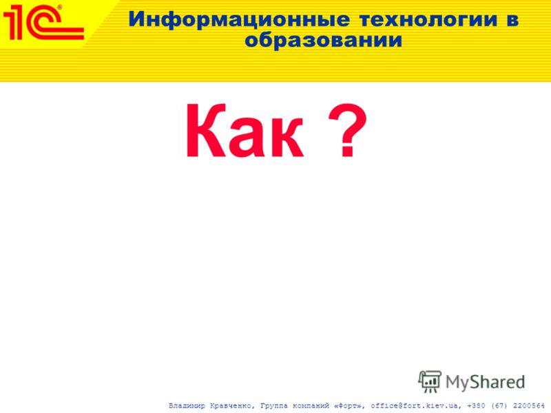 Информационные технологии в образовании Как ? Владимир Кравченко, Группа компаний «Форт», office@fort.kiev.ua, +380 (67) 2200564