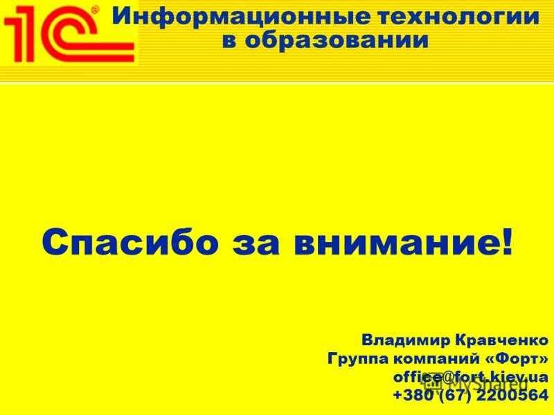 Спасибо за внимание! Владимир Кравченко Группа компаний «Форт» office@fort.kiev.ua +380 (67) 2200564 Информационные технологии в образовании
