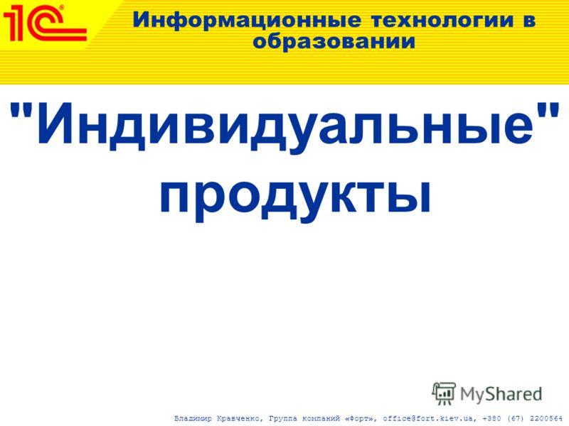 Информационные технологии в образовании Индивидуальные продукты Владимир Кравченко, Группа компаний «Форт», office@fort.kiev.ua, +380 (67) 2200564