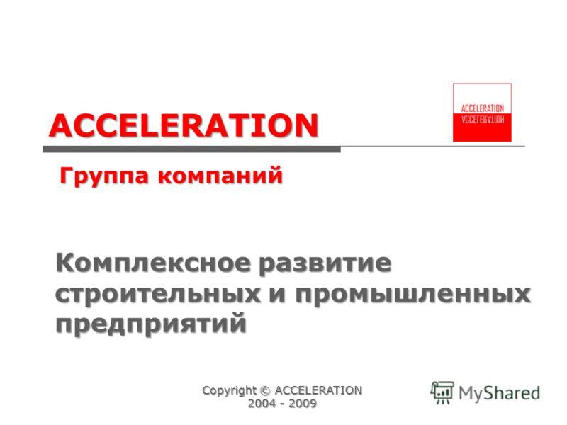 ACCELERATION Группа компаний Accelerating Your Business Copyright © ACCELERATION 2004 - 2009 Комплексное развитие строительных и промышленных предприятий