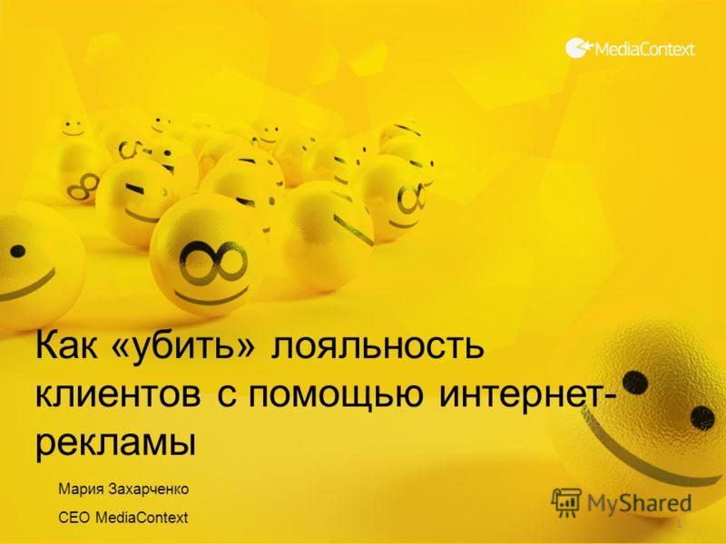 1 Как «убить» лояльность клиентов с помощью интернет- рекламы Мария Захарченко CEO MediaContext