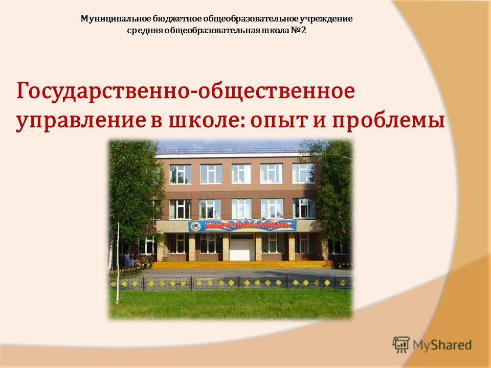 Муниципальное бюджетное общеобразовательное учреждение средняя общеобразовательная школа 2 Государственно-общественное управление в школе: опыт и проблемы