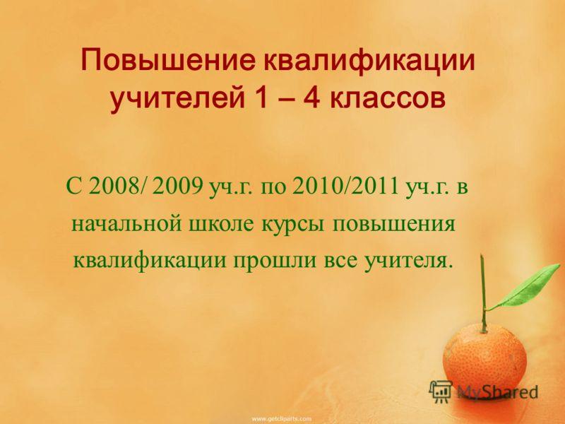 Повышение квалификации учителей 1 – 4 классов С 2008/ 2009 уч.г. по 2010/2011 уч.г. в начальной школе курсы повышения квалификации прошли все учителя.