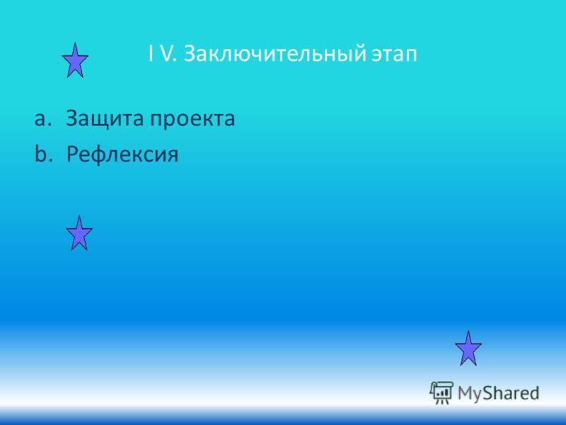 I V. Заключительный этап a.Защита проекта b.Рефлексия