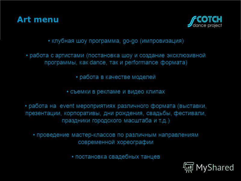 Art menu клубная шоу программа, go-go (импровизация) работа с артистами (постановка шоу и создание эксклюзивной программы, как dance, так и performance формата) работа в качестве моделей съемки в рекламе и видео клипах работа на event мероприятияx ра